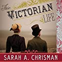 This Victorian Life: Modern Adventures in Nineteenth-Century Culture, Cooking, Fashion, and Technology Audiobook by Sarah A. Chrisman Narrated by Laural Merlington