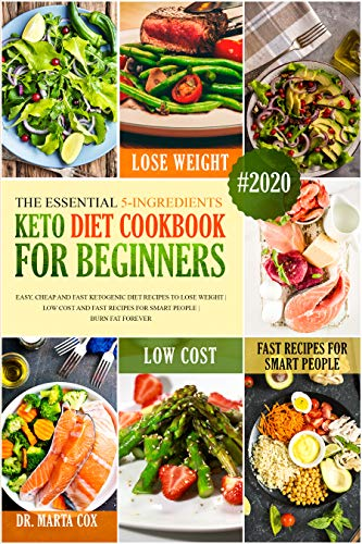 The Essential 5-Ingredients Keto Diet Cookbook For Beginners #2020: Easy, Cheap And Fast Ketogenic Diet Recipes To Lose Weight | Low Cost And Fast Recipes For Smart People | Burn Fat Forever