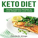 Keto Diet: Simple Delicious Recipes to Lose Weight and Look Good | David D. Kings