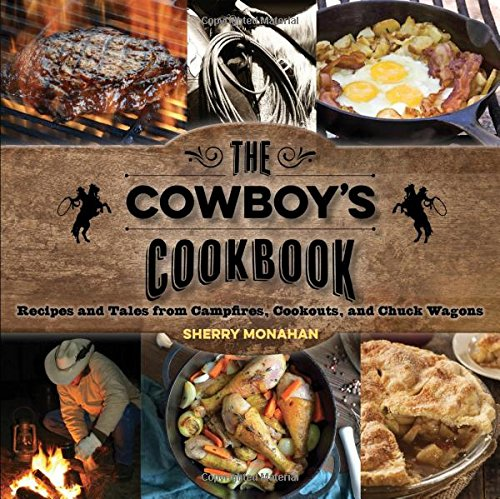 The Cowboy's Cookbook: Recipes and Tales from Campfires, Cookouts, and Chuck Wagons by Sherry Monahan