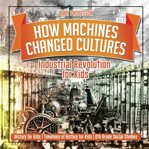 How Machines Changed Cultures : Industrial Revolution for Kids - History for Kids | Timelines of History for Kids | 6th Grade Social Studies