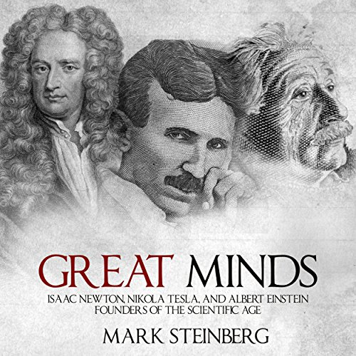 Great Minds: Isaac Newton, Nikola Tesla, and Albert Einstein, Founders of the Scientific Age