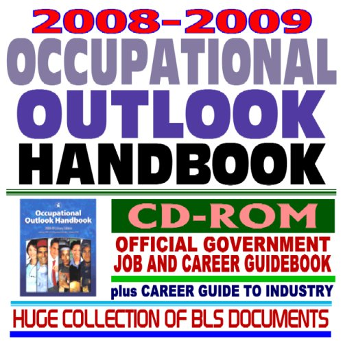 (2008 and 2009 Occupational Outlook Handbook, Official Government Job and Career Guidebook, plus Career Guide to Industries and a Huge Collection of Bureau of Labor Statistics (BLS) Documents (CD-ROM))