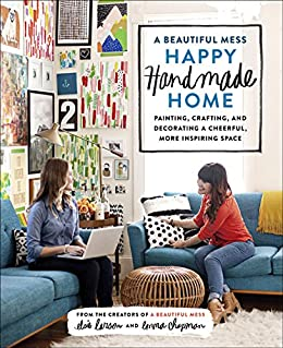 A Beautiful Mess Happy Handmade Home: Painting, Crafting, and Decorating a Cheerful, More Inspiring Space by [Larson, Elsie, Chapman, Emma]