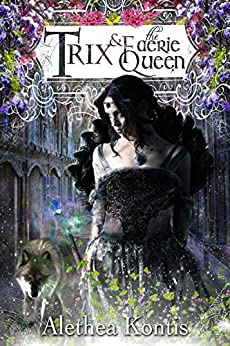 Trix and the Faerie Queen: Trix Adventures Book Two (Books of Arilland 6) by [Kontis, Alethea]
