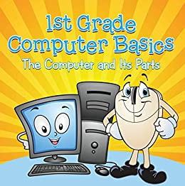 1st Grade Computer Basics : The Computer and Its Parts: Computers for Kids First Grade (Children