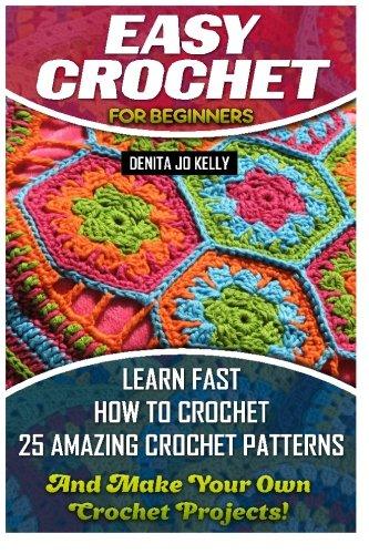 Easy Crochet Pattern - Easy Crochet For Beginners: Learn Fast How to Crochet 25 Amazing Crochet Patterns And Make Your Own Crochet Projects!: Crochet Patterns, Step by Step ... Beginners, Crochet Projects, Crochet Books)