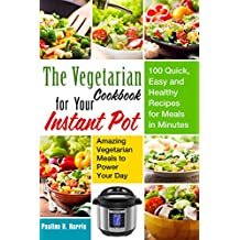 The Vegetarian Cookbook for Your Instant Pot: 100 Quick, Easy and Healthy Recipes for Meals in Minutes --- Amazing Vegetarian Meals to Power Your Day (Instant Pot Vegetarian)