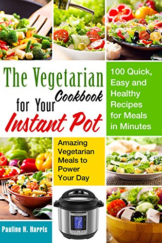 The Vegetarian Cookbook for Your Instant Pot: 100 Quick, Easy and Healthy Recipes for Meals in Minutes --- Amazing Vegetarian Meals to Power Your Day (Instant Pot Vegetarian) by Pauline  H. Harris