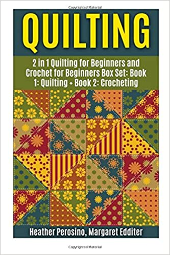 Quilting: Quilting and Crochet Box Set: 2 in 1 Quilting for Beginners and Crochet for Beginners Box Set: Book 1: Quilting + Book 2: Crocheting ... Patterns ( Quilting and Crochet Box Set ))