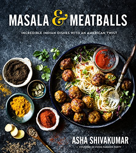 Masala & Meatballs: Incredible Indian Dishes with an American Twist by Asha Shivakumar