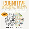 Cognitive Behavioral Therapy: The Definitive Guide to Understanding Your Brain, Depression, Anxiety and How to Overcome It  Audiobook by Ryan James Narrated by Miguel Rodriguez