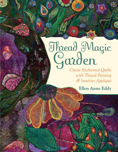 Thread Magic Garden: Create Enchanted Quilts with Thread Painting & Pattern-Free Appliqué -