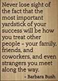 """Never lose sight of the fact that the most important yardstick of your success will be how you treat other people - your family, friends, and coworkers, and even strangers you meet along the way."" quote by Barbara Bush Motivation and inspiration are..."
