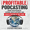 Profitable Podcasting: Grow Your Business, Expand Your Platform, and Build a Nation of True Fans Audiobook by Stephen Woessner Narrated by Sean Pratt