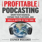 Profitable Podcasting: Grow Your Business, Expand Your Platform, and Build a Nation of True Fans | Stephen Woessner