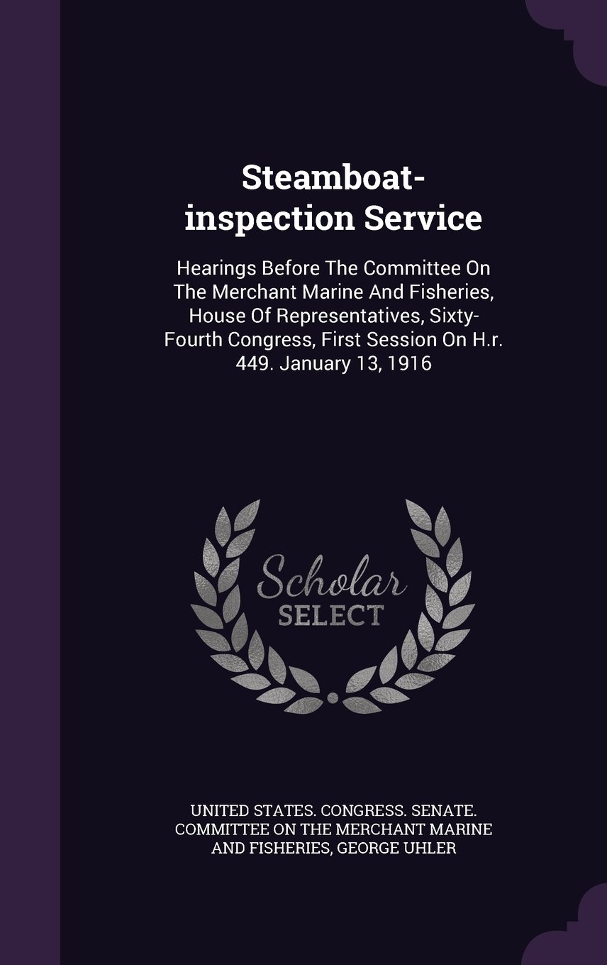 Steamboat-inspection Service: Hearings Before The Committee On The Merchant Marine And Fisheries, House Of Representatives, Sixty- Fourth Congress, First Session On H.r. 449. January 13, 1916 pdf