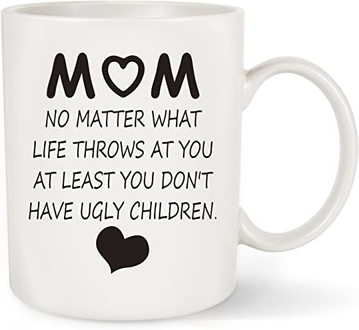 At Least ou Dont Have Ugly Children 11 Ounces Funny Coffee Mug No Matter What Life Throws At You Wampumtuk Mom