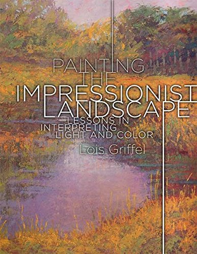 Painting the Impressionist Landscape: Lessons in Interpreting Light and Color [Lois Griffel] (Tapa Blanda)