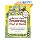 The Beginner's Guide to Preserving Food at Home: Easy Instructions for Canning, Freezing, Drying, Brining, and Root Cellaring Your Favorite Fruits, Herbs and Vegetables