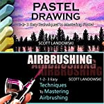 Pastel Drawing & Airbrushing: 1-2-3 Easy Techniques to Mastering Pastel Drawing! & 1-2-3 Easy Techniques to Mastering Airbrushing! | Scott Landowski