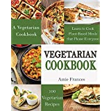Vegetarian: 100 Vegetarian Recipes: A Vegetarian Cookbook: Learn to Cook Plant-Based Meals that Please Everyone (Vegetarian, Vegetarian Cookbook, Vegetarian ... Vegetarian Weight Loss, Vegetarian)