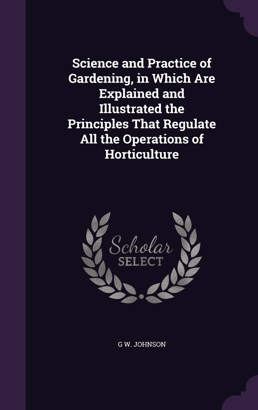 Science and Practice of Gardening, in Which Are Explained and Illustrated the Principles That Regulate All the Operations of Horticulture PDF