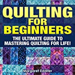 Quilting: The Ultimate Guide to Mastering Quilting for Life in 30 Minutes or Less! | Margaret Edditer