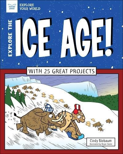 Explore The Ice Age!: With 25 Great Projects (Explore Your World) Hardcover – October 15, 2017 Cindy Blobaum Bryan Stone Nomad Press 1619305771