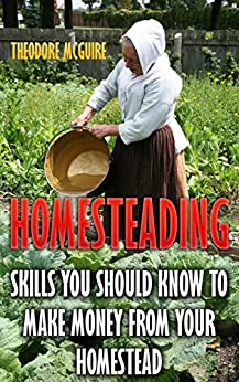 Homesteading: Skills You Should Know To Make Money From Your Homestead by [Mcguire, Theodore]
