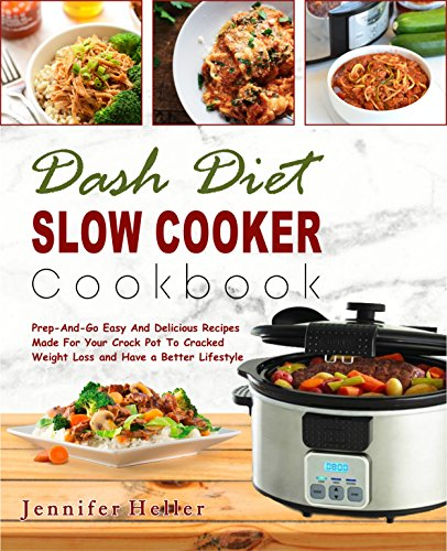 Dash Diet Slow Cooker Cookbook: Prep-And-Go Easy And Delicious Recipes Made For Your Crock Pot To Cracked Weight Loss and Have a Better Lifestyle( Lower Blood Pressure, Vegan Diet, Vegetarian Diet) by Jennifer  Heller