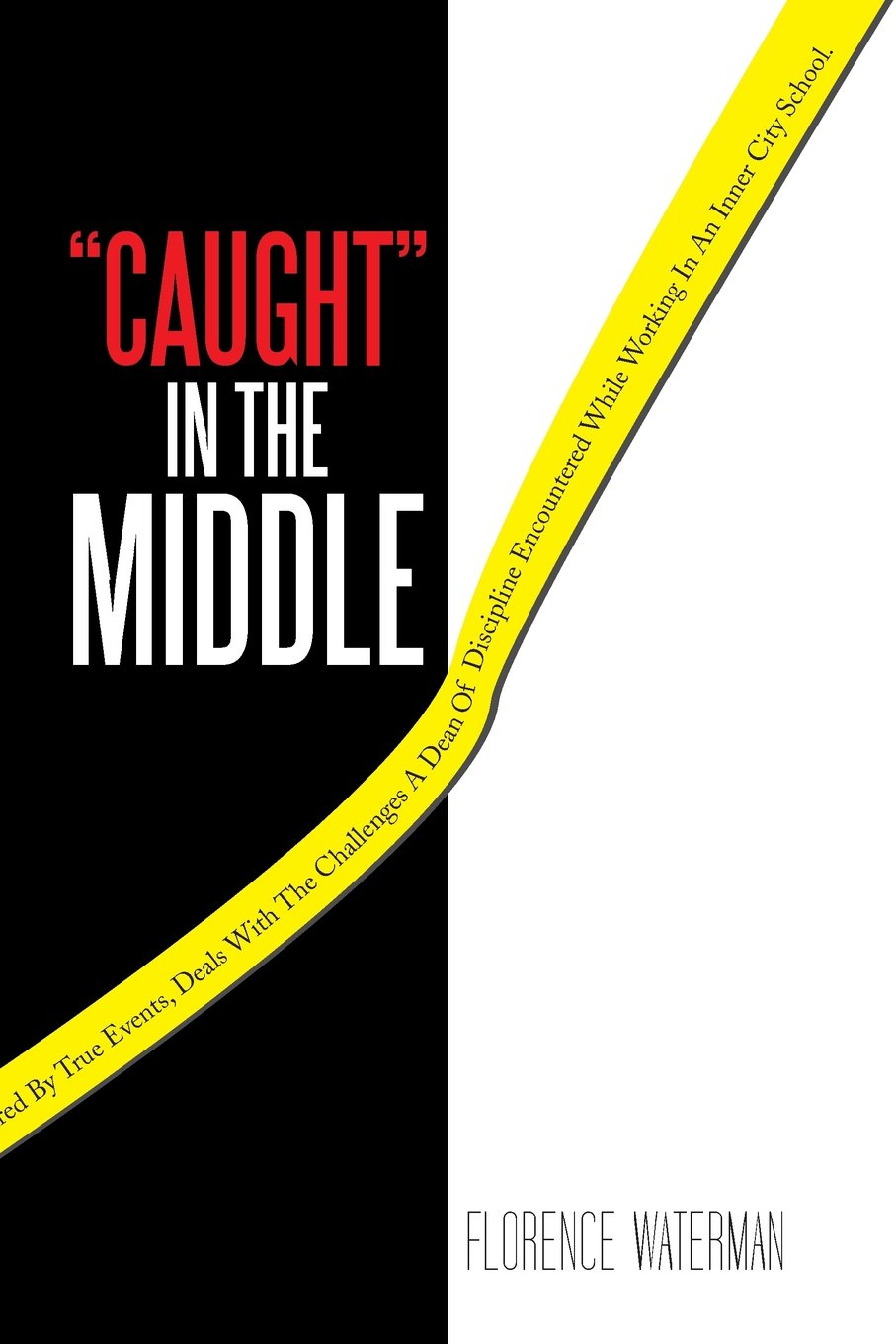 """""""Caught"""" in the Middle: This Action Packed Novel, Inspired by True Events, Deals with the Challenges a Dean of Discipline Encountered while Working in an Inner City School. pdf"""