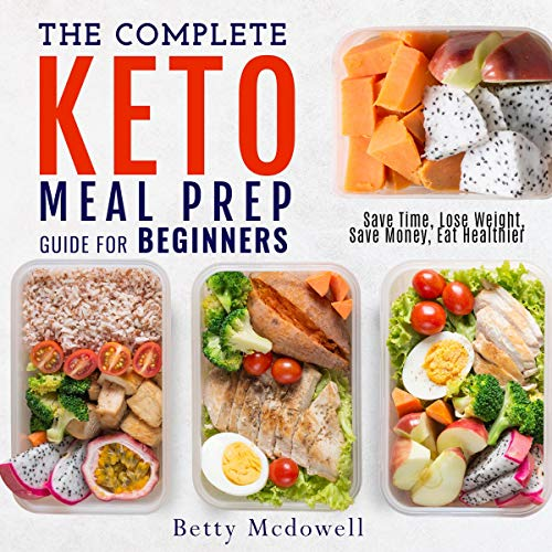 The Complete Keto Meal Prep Guide for Beginners: Save Time, Lose Weight, Save Money, Eat Healthier by Betty Mcdowell