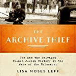 The Archive Thief: The Man Who Salvaged French Jewish History in the Wake of the Holocaust | Lisa Moses Leff