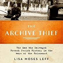 The Archive Thief: The Man Who Salvaged French Jewish History in the Wake of the Holocaust Audiobook by Lisa Moses Leff Narrated by Suzanne Toren