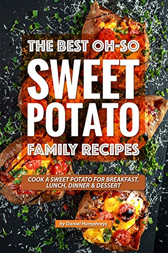 The Best Oh-So Sweet Potato Family Recipes: Cook a Sweet Potato for Breakfast, Lunch, Dinner Dessert by Daniel Humphreys