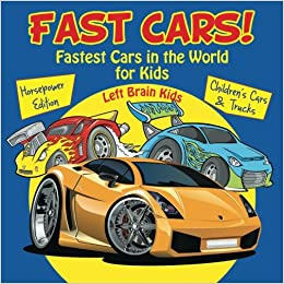 fastest cars in the world for kids horsepower edition childrens cars trucks left brain kids 9781683766247 amazoncom books