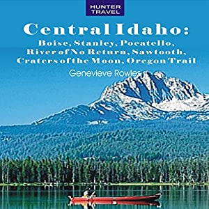 Central Idaho: Boise, Stanley, Challis, River of No Return, Pocatello, Craters of the Moon, Sawtooth, Oregon Trail Audiobook