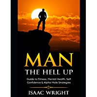 Man The Hell Up: Guide to Fitness, Mental Health Self Confidence & Alpha Male Strategies
