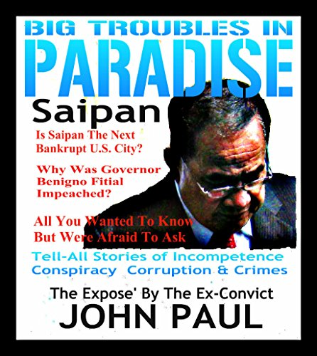 Big Troubles In Paradise Saipan: Tell All Stories Of Incompetence, Conspiracy, Corruption & Crimes