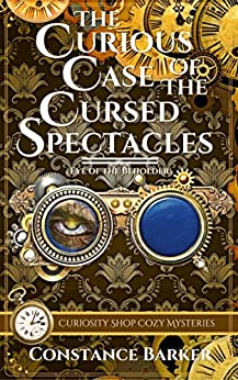 The Curious Case of the Cursed Spectacles (Curiosity Shop Cozy Mysteries Book 1) by [Barker, Constance]