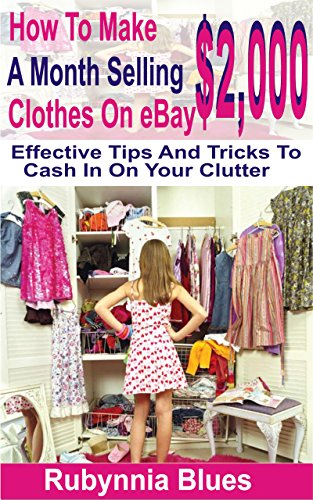 How To Make $2,000 A Month Selling Clothes On eBay: Effective Tips And Tricks To Cash In On Your Clutter