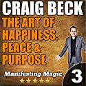 The Art of Happiness, Peace, & Purpose: Manifesting Magic Part 3 Audiobook by Craig Beck Narrated by Craig Beck
