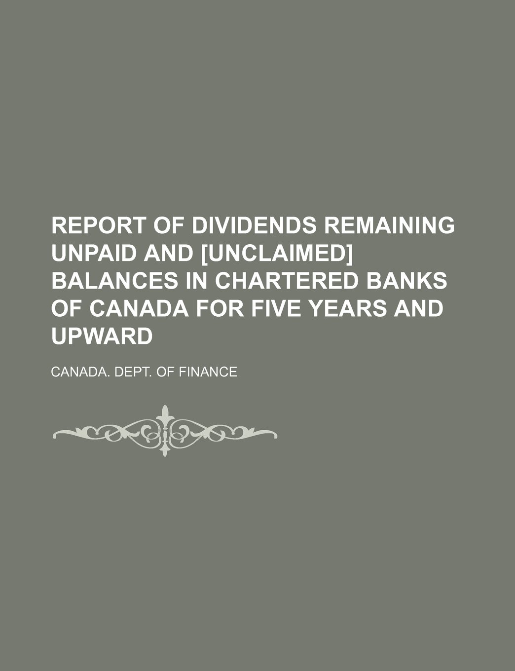 Download Report of Dividends Remaining Unpaid and [Unclaimed] Balances in Chartered Banks of Canada for Five Years and Upward ebook