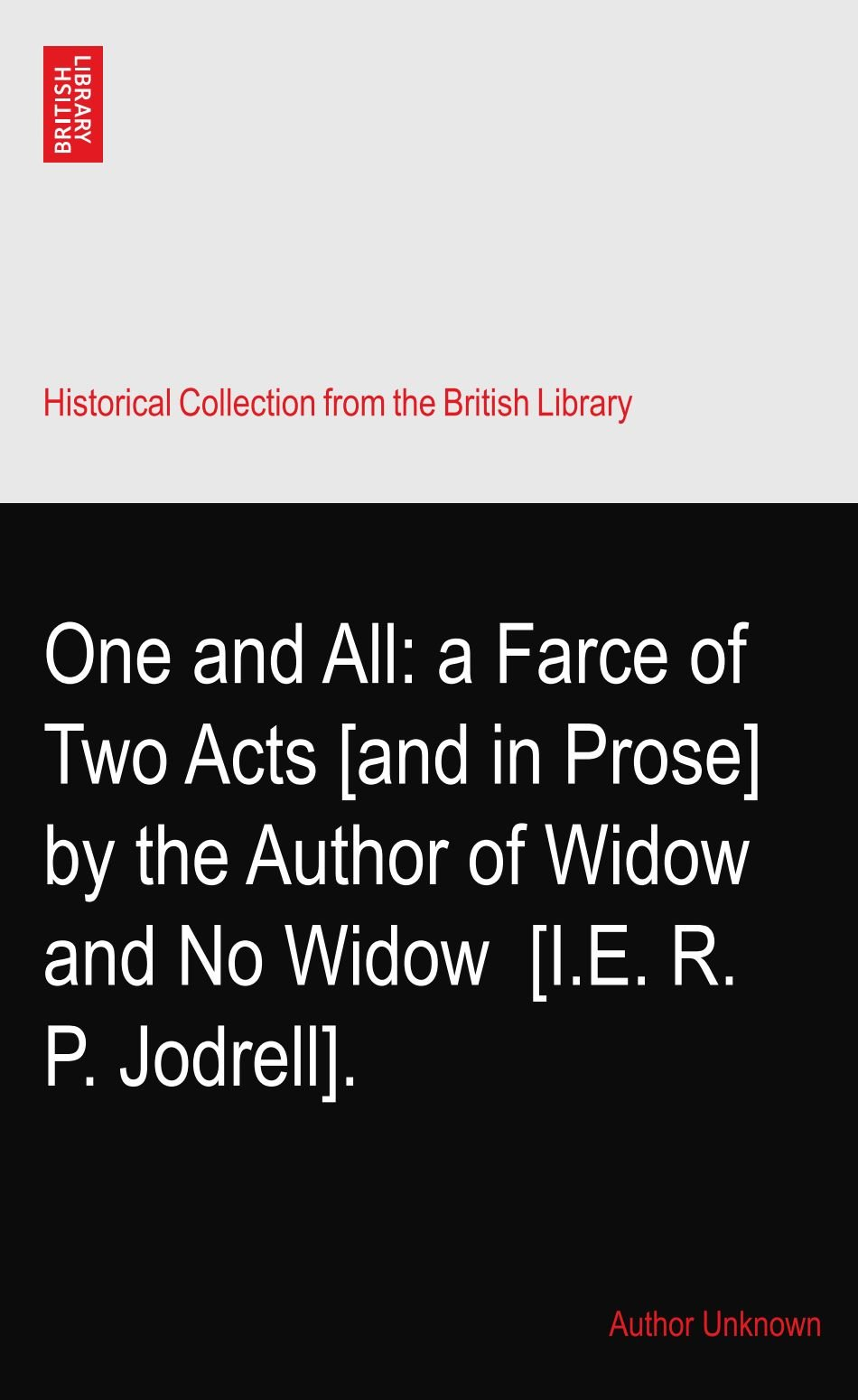 Read Online One and All: a Farce of Two Acts [and in Prose] by the Author of Widow and No Widow? [I.E. R. P. Jodrell]. pdf epub