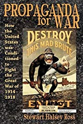 Propaganda for War: How the United States Was Conditioned to Fight the Great War of 1914-1918