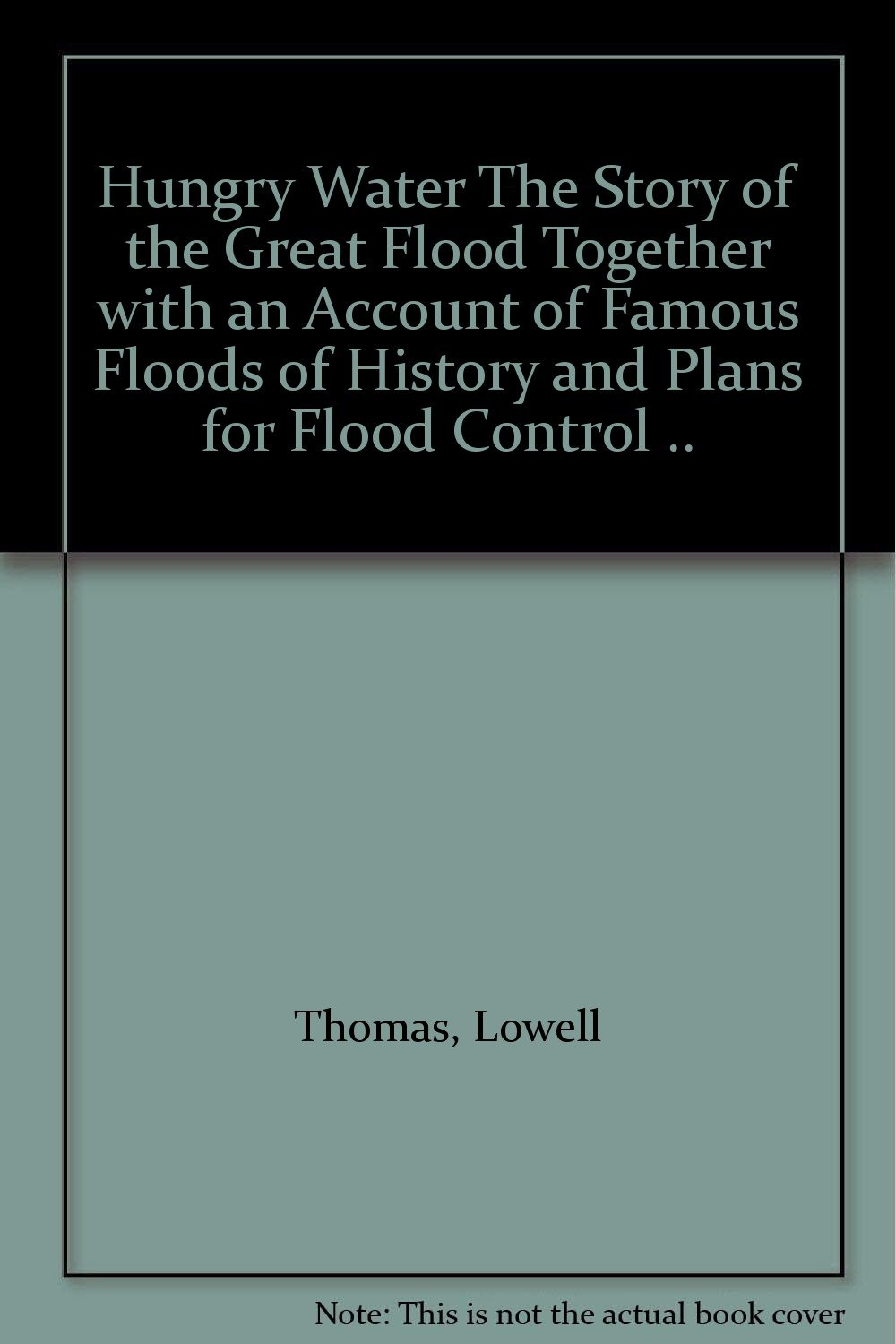 Hungry Water The Story of the Great Flood Together with an Account of Famous Floods of History and Plans for Flood Control ..