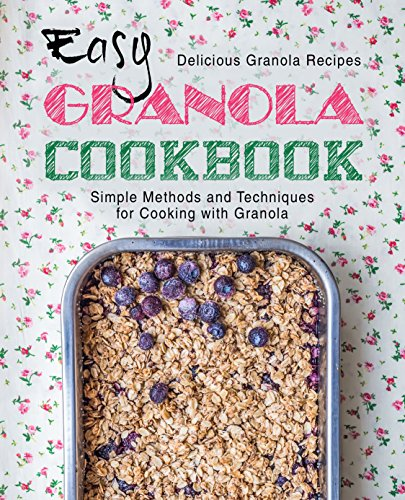 Easy Granola Cookbook: Delicious Granola Recipes; Simple Methods and Techniques for Cooking with Granola (2nd Edition) by BookSumo Press
