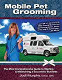 Mobile Pet Grooming : The Most Comprehensive Guide to Starting and Maintaining a Successful Business, Jodi Murphy Enterprises, 0983972001