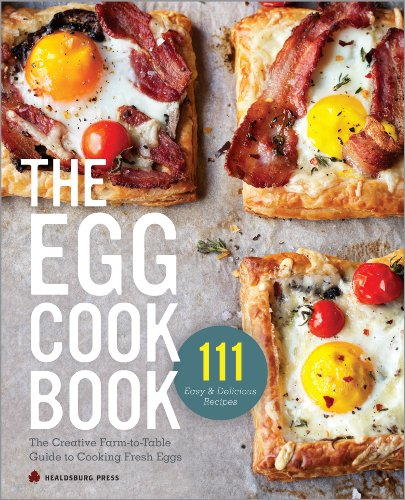 The Egg Cookbook: The Creative Farm-to-Table Guide to Cooking Fresh Eggs by Healdsburg Press